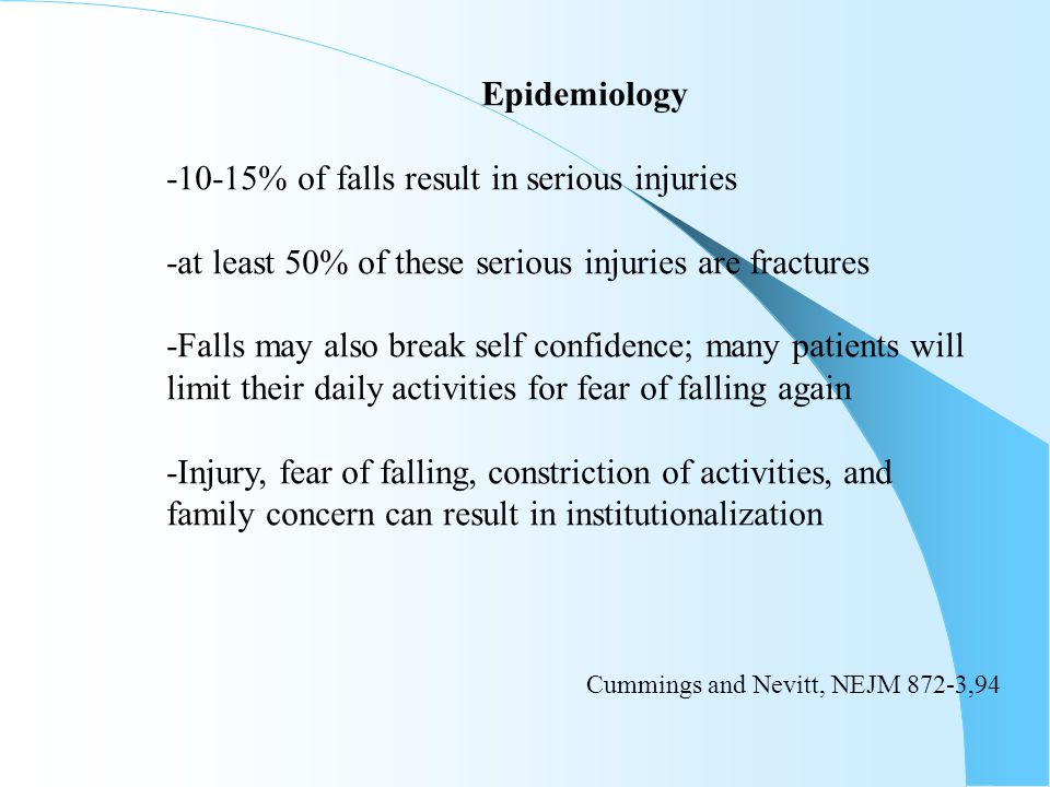 Epidemiology -10-15% of falls result in serious injuries. -at least 50% of these serious injuries are fractures.