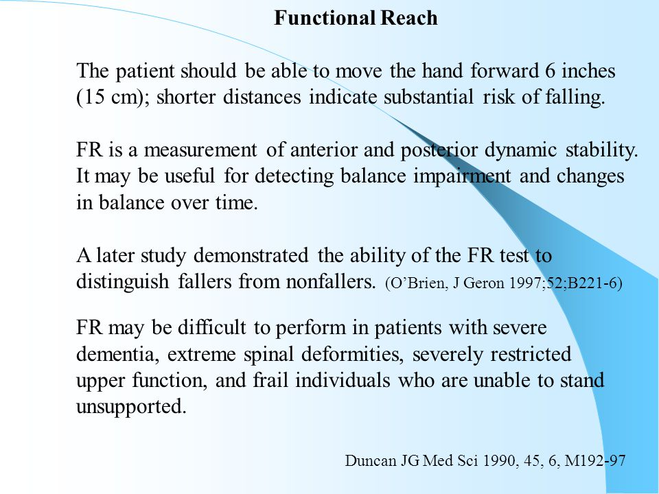 Functional Reach The patient should be able to move the hand forward 6 inches. (15 cm); shorter distances indicate substantial risk of falling.