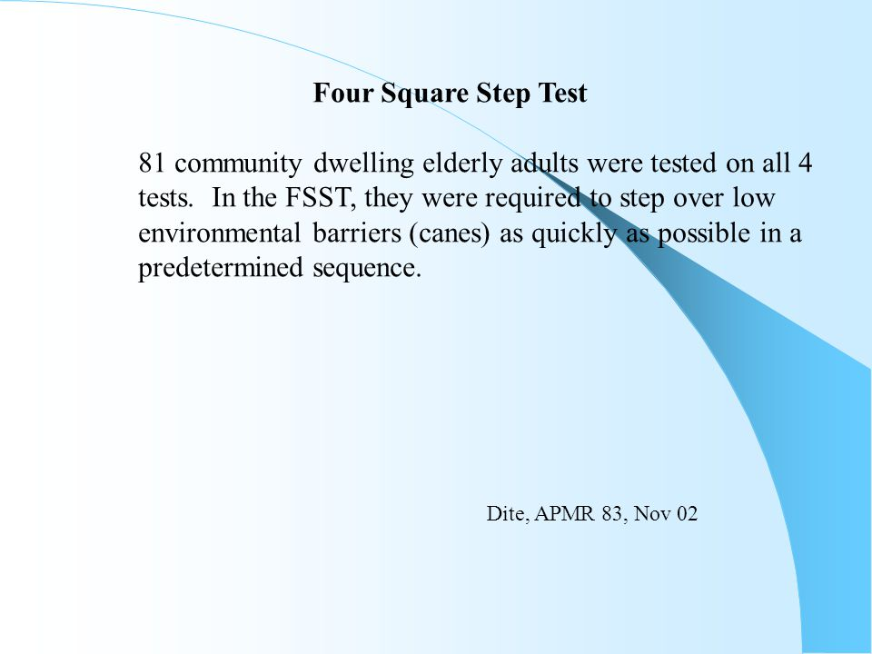 Four Square Step Test 81 community dwelling elderly adults were tested on all 4. tests. In the FSST, they were required to step over low.