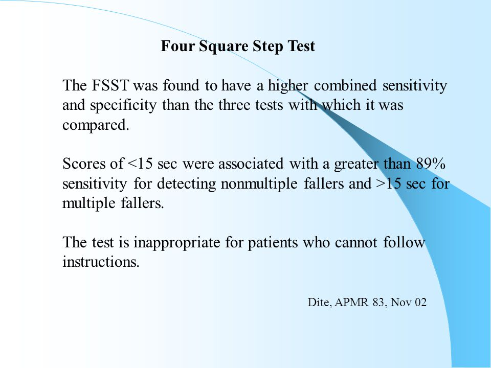 Four Square Step Test The FSST was found to have a higher combined sensitivity. and specificity than the three tests with which it was.