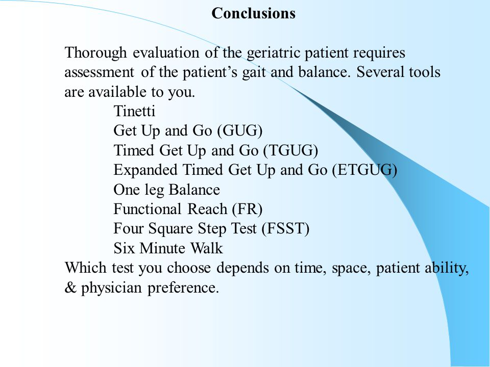 Conclusions Thorough evaluation of the geriatric patient requires. assessment of the patient's gait and balance. Several tools.
