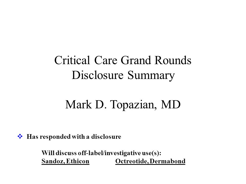 Critical Care Grand Rounds Disclosure Summary Mark D. Topazian, MD
