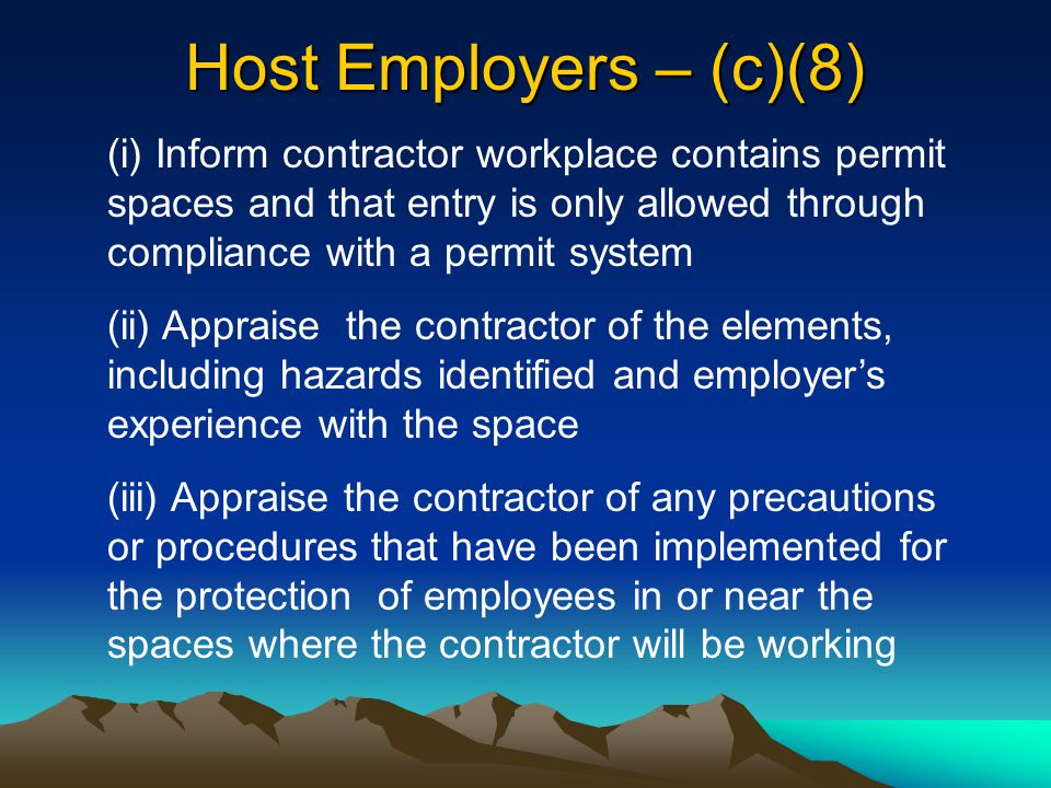 Host Employers – (c)(8) (i) Inform contractor workplace contains permit spaces and that entry is only allowed through compliance with a permit system.
