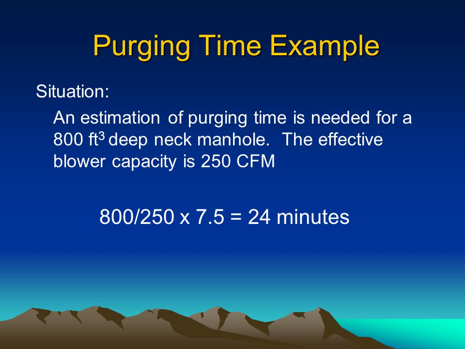 Purging Time Example 800/250 x 7.5 = 24 minutes Situation: