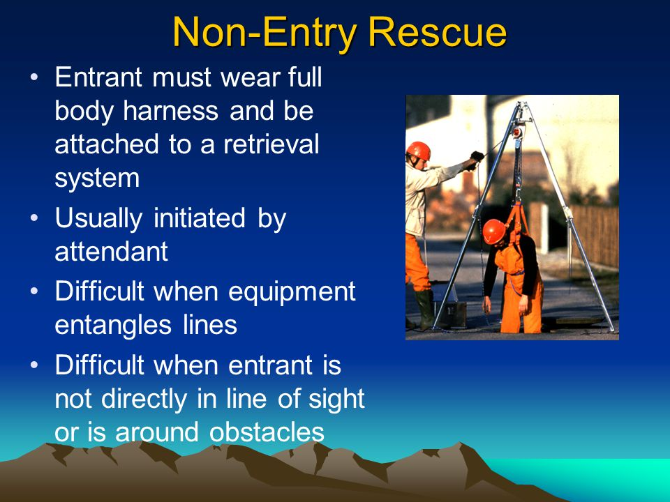 Non-Entry Rescue Entrant must wear full body harness and be attached to a retrieval system. Usually initiated by attendant.