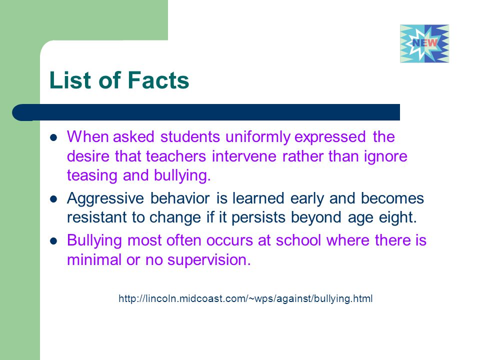 List of Facts When asked students uniformly expressed the desire that teachers intervene rather than ignore teasing and bullying.