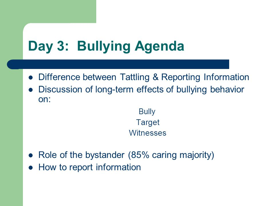 Day 3: Bullying Agenda Difference between Tattling & Reporting Information. Discussion of long-term effects of bullying behavior on: