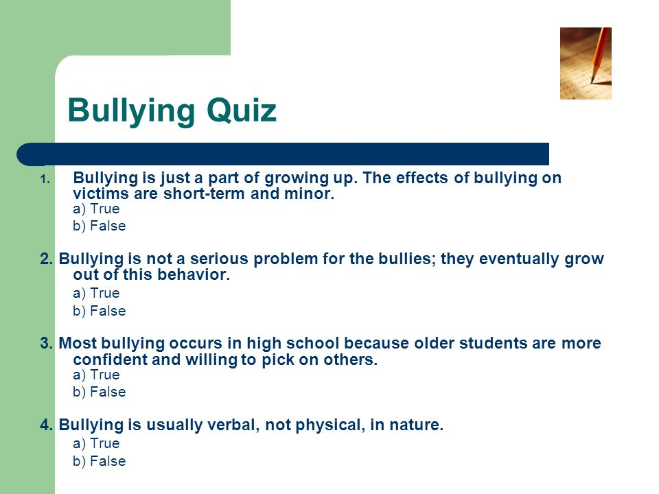 Bullying Quiz Bullying is just a part of growing up. The effects of bullying on victims are short-term and minor. a) True.