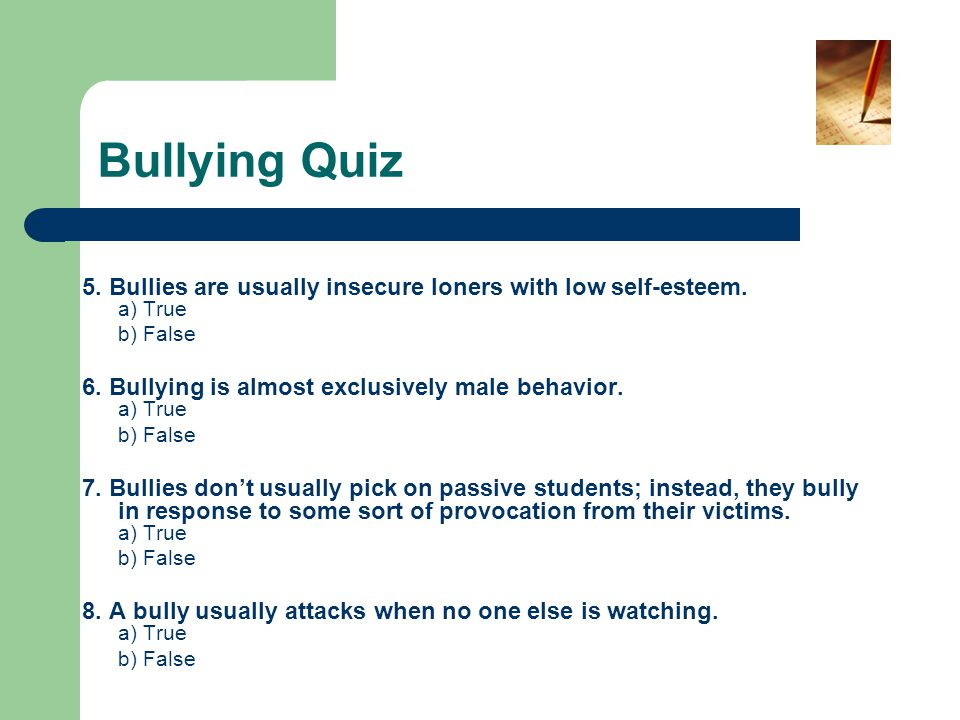Bullying Quiz 5. Bullies are usually insecure loners with low self-esteem. a) True. b) False.