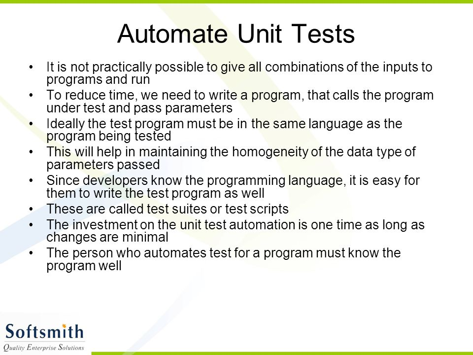 Automate Unit Tests It is not practically possible to give all combinations of the inputs to programs and run.