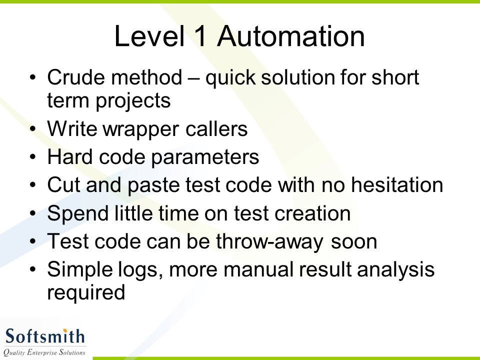 Level 1 Automation Crude method – quick solution for short term projects. Write wrapper callers. Hard code parameters.