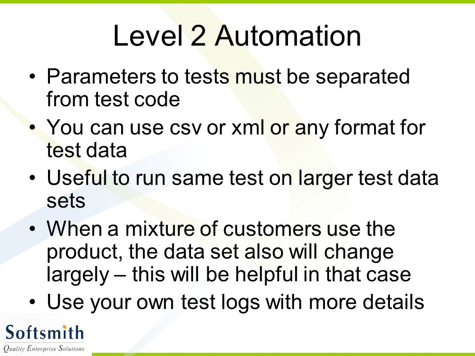 Level 2 Automation Parameters to tests must be separated from test code. You can use csv or xml or any format for test data.