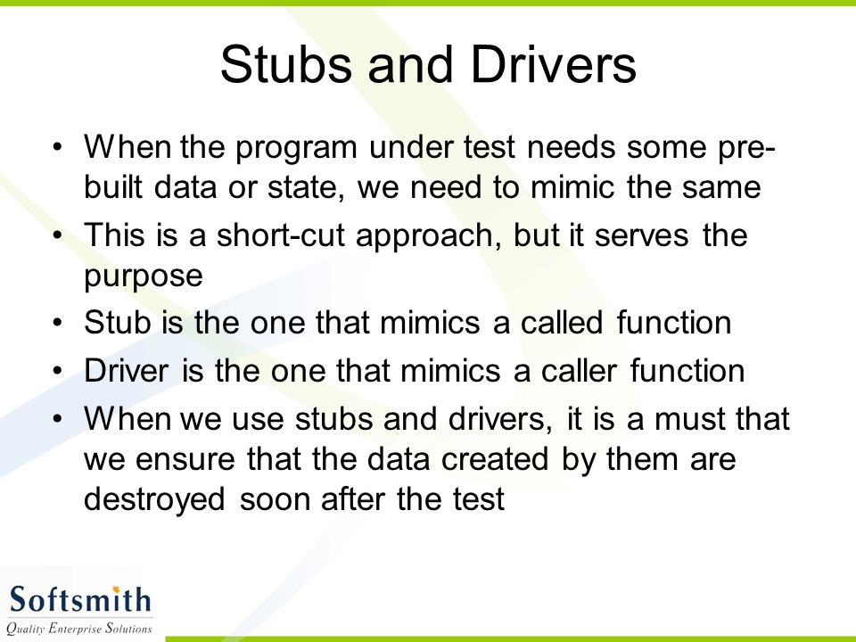 Stubs and Drivers When the program under test needs some pre-built data or state, we need to mimic the same.