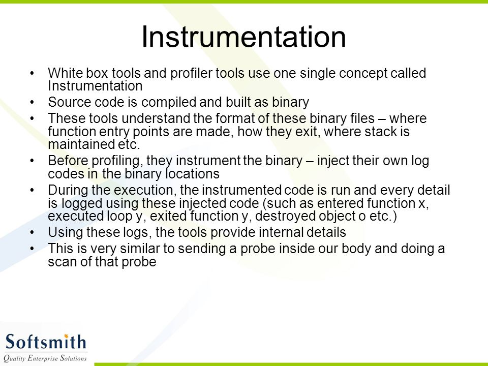Instrumentation White box tools and profiler tools use one single concept called Instrumentation. Source code is compiled and built as binary.