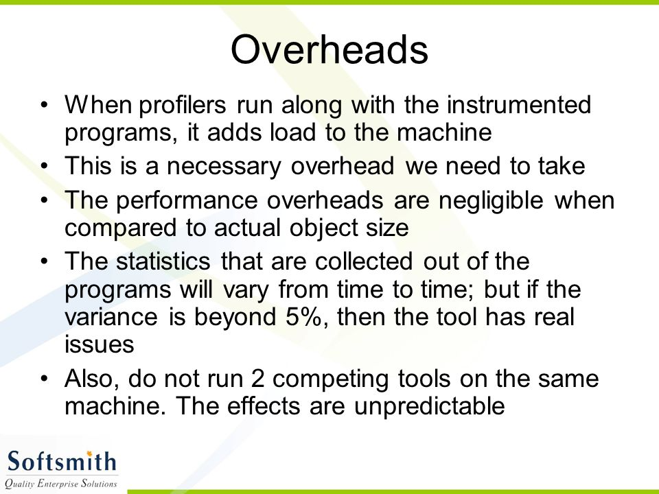 Overheads When profilers run along with the instrumented programs, it adds load to the machine. This is a necessary overhead we need to take.