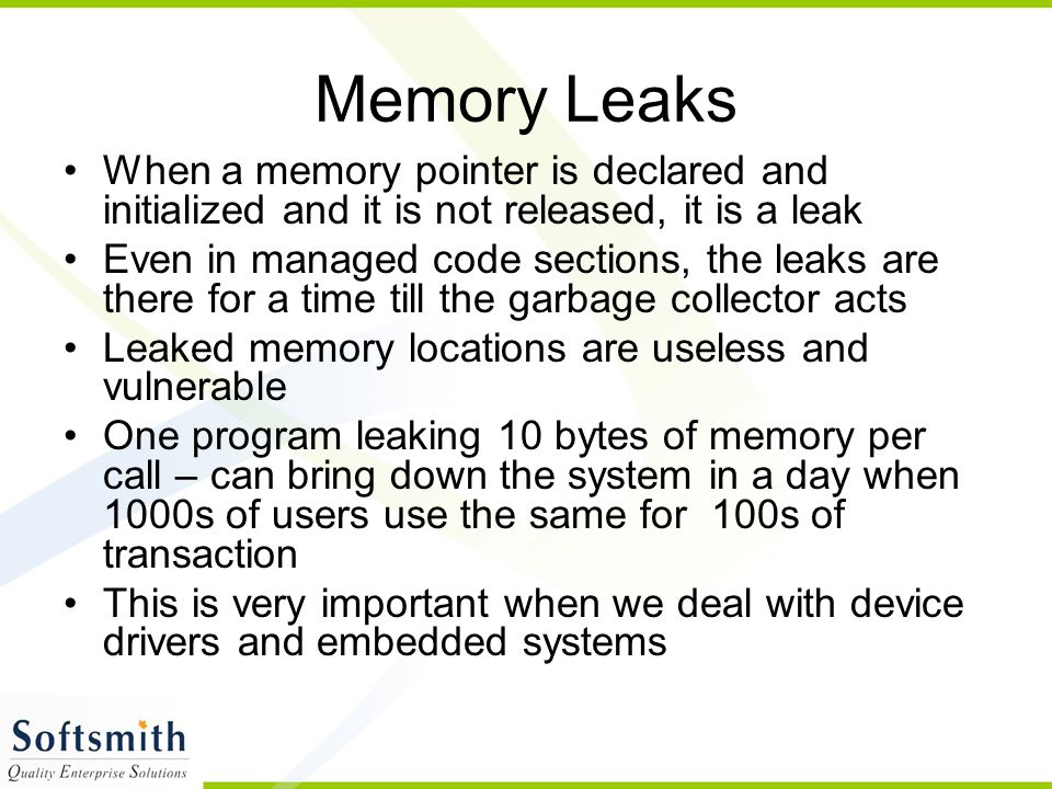 Memory Leaks When a memory pointer is declared and initialized and it is not released, it is a leak.