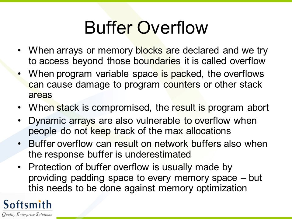 Buffer Overflow When arrays or memory blocks are declared and we try to access beyond those boundaries it is called overflow.