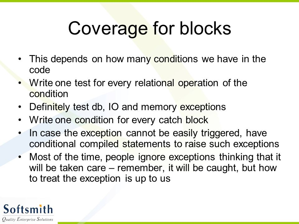 Coverage for blocks This depends on how many conditions we have in the code. Write one test for every relational operation of the condition.