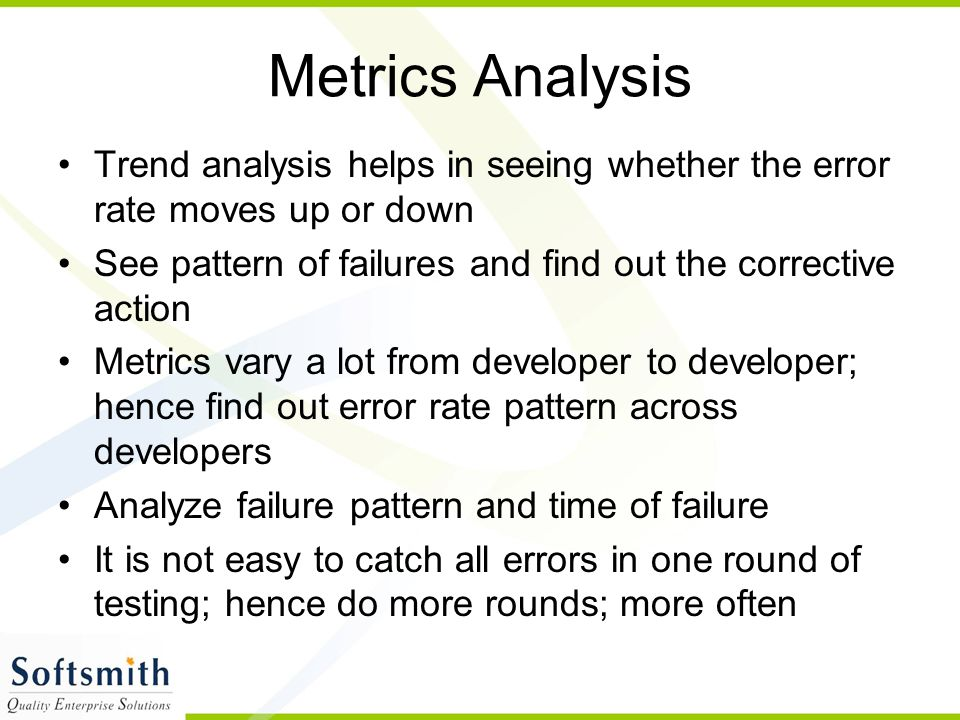 Metrics Analysis Trend analysis helps in seeing whether the error rate moves up or down. See pattern of failures and find out the corrective action.