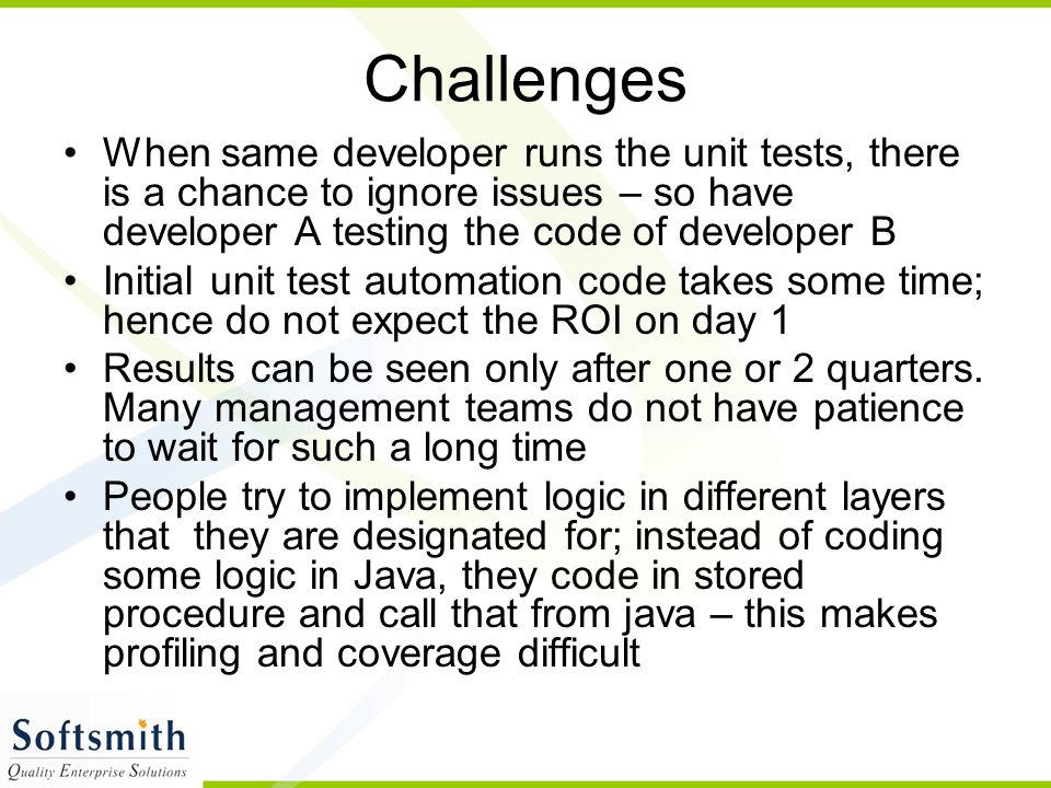 Challenges When same developer runs the unit tests, there is a chance to ignore issues – so have developer A testing the code of developer B.