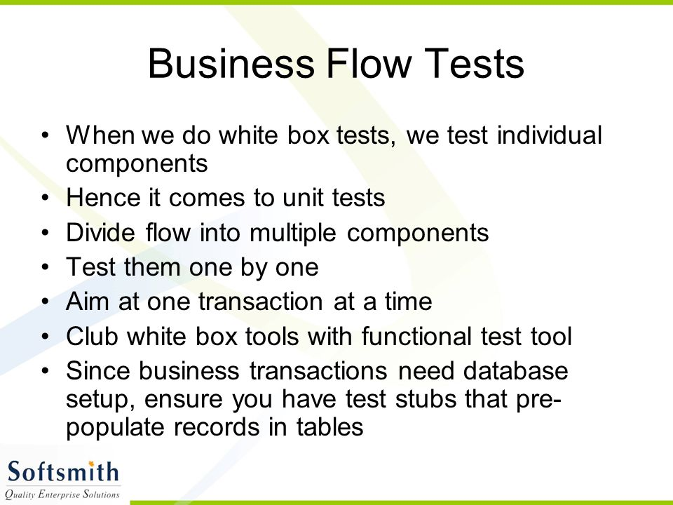 Business Flow Tests When we do white box tests, we test individual components. Hence it comes to unit tests.
