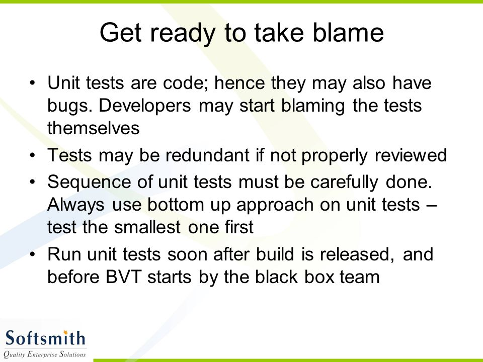Get ready to take blame Unit tests are code; hence they may also have bugs. Developers may start blaming the tests themselves.