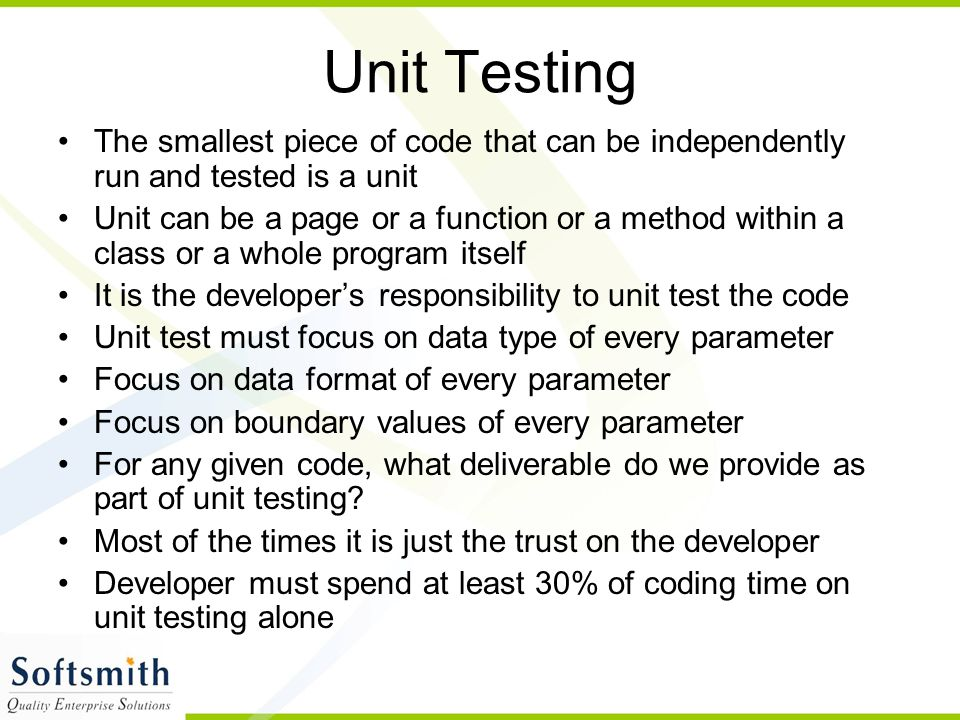 Unit Testing The smallest piece of code that can be independently run and tested is a unit.