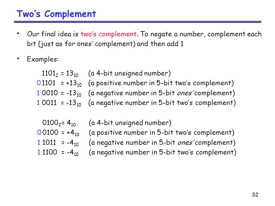 Two's Complement Our final idea is two's complement. To negate a number, complement each. bit (just as for ones' complement) and then add 1.