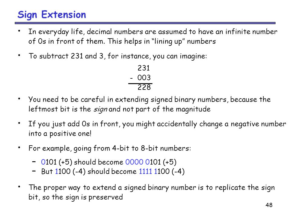 Sign Extension In everyday life, decimal numbers are assumed to have an infinite number. of 0s in front of them. This helps in lining up numbers.