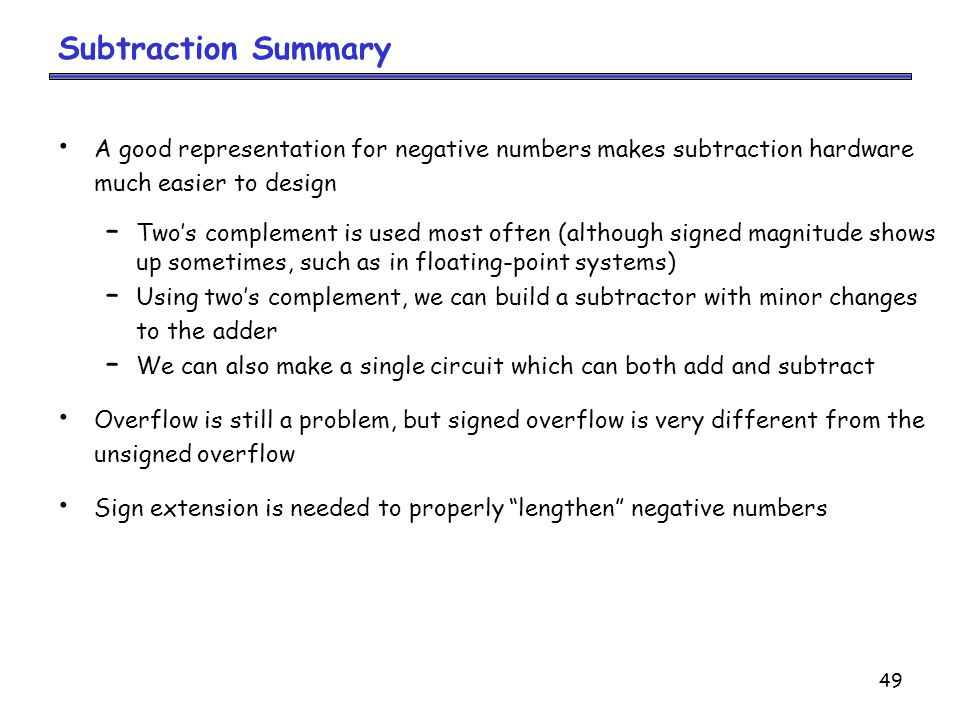 Subtraction Summary A good representation for negative numbers makes subtraction hardware. much easier to design.