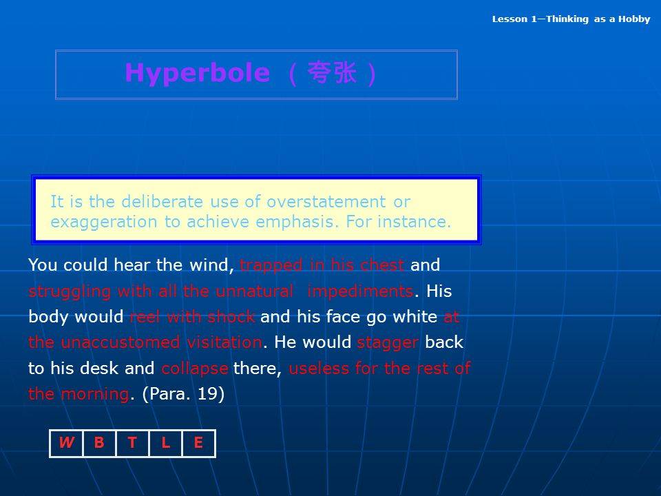 Hyperbole (夸张) It is the deliberate use of overstatement or exaggeration to achieve emphasis. For instance.