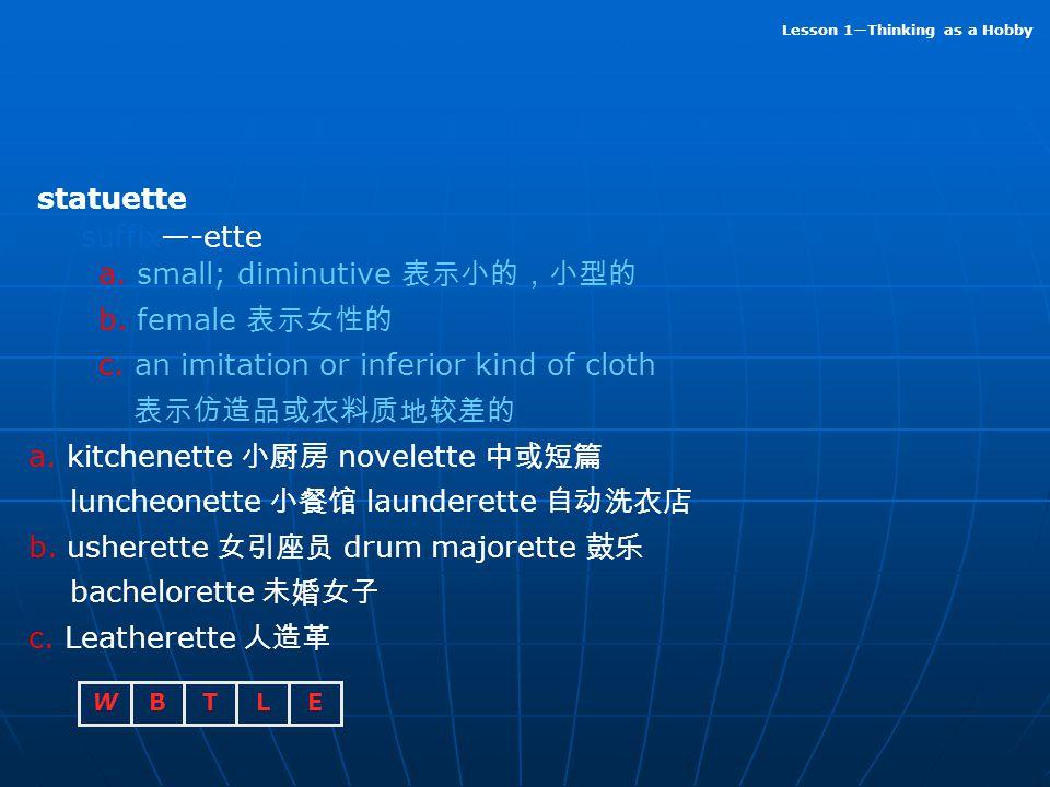 statuette suffix—-ette. a. small; diminutive 表示小的,小型的. b. female 表示女性的. c. an imitation or inferior kind of cloth.
