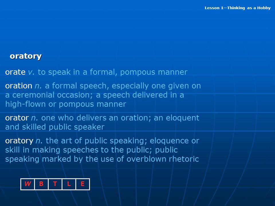 oratory orate v. to speak in a formal, pompous manner.