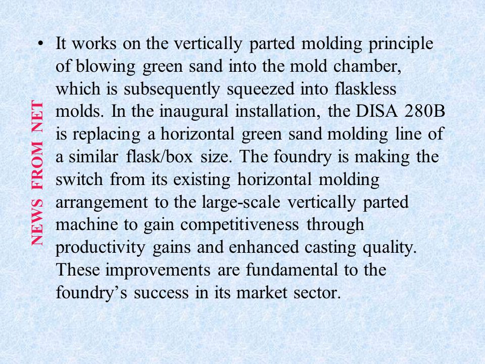 It works on the vertically parted molding principle of blowing green sand into the mold chamber, which is subsequently squeezed into flaskless molds. In the inaugural installation, the DISA 280B is replacing a horizontal green sand molding line of a similar flask/box size. The foundry is making the switch from its existing horizontal molding arrangement to the large-scale vertically parted machine to gain competitiveness through productivity gains and enhanced casting quality. These improvements are fundamental to the foundry's success in its market sector.