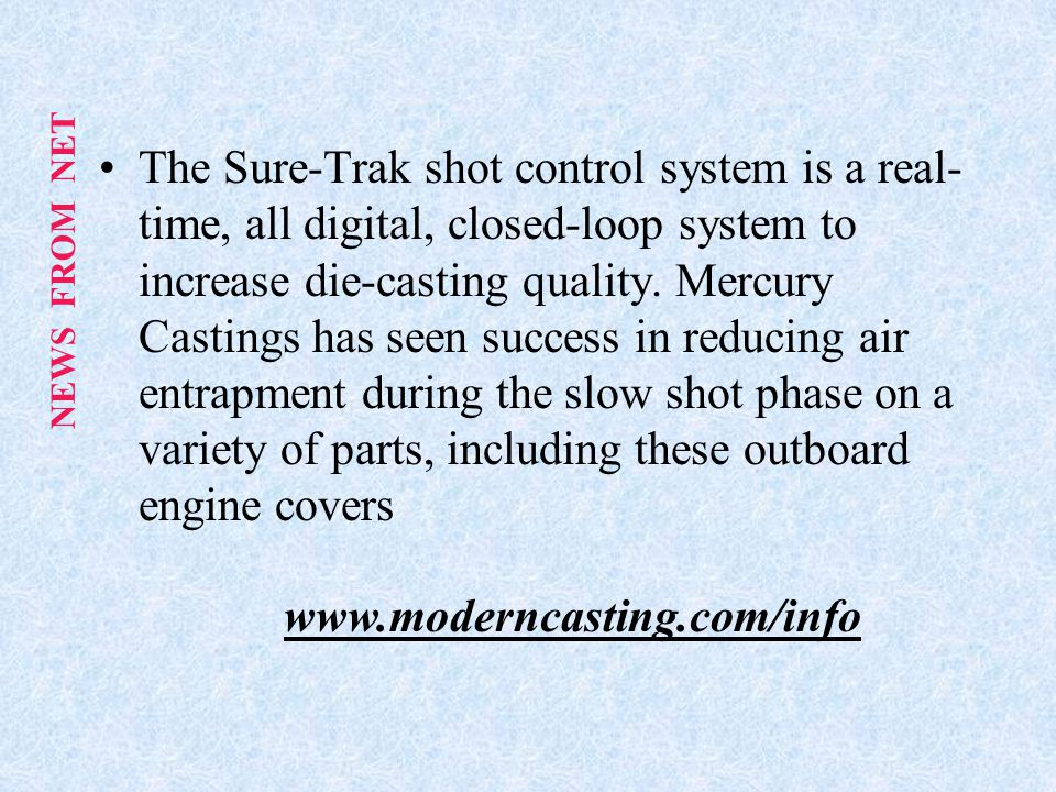 The Sure-Trak shot control system is a real-time, all digital, closed-loop system to increase die-casting quality. Mercury Castings has seen success in reducing air entrapment during the slow shot phase on a variety of parts, including these outboard engine covers