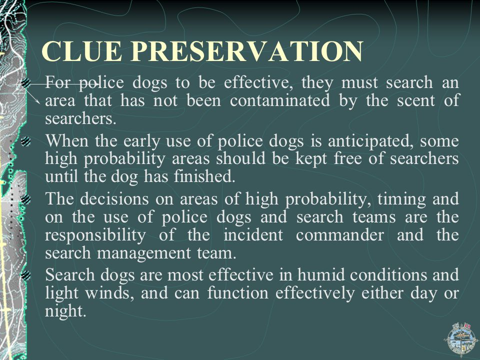 CLUE PRESERVATION For police dogs to be effective, they must search an area that has not been contaminated by the scent of searchers.