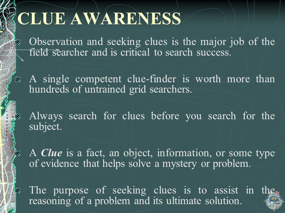 CLUE AWARENESS Observation and seeking clues is the major job of the field searcher and is critical to search success.