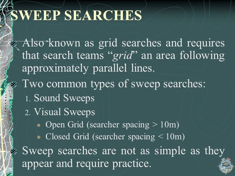 SWEEP SEARCHES Also known as grid searches and requires that search teams grid an area following approximately parallel lines.