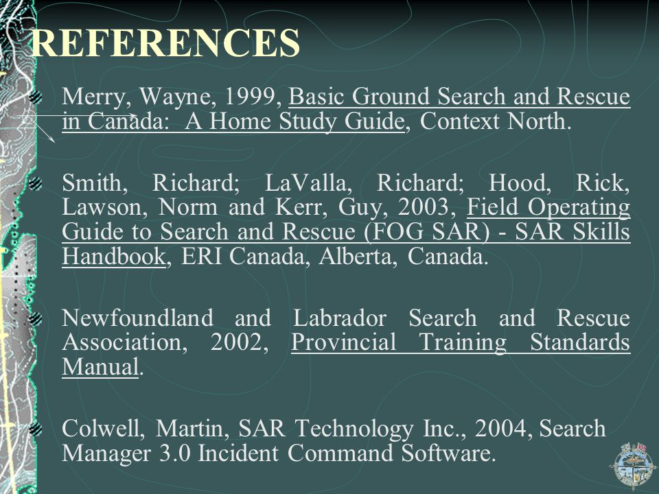 REFERENCES Merry, Wayne, 1999, Basic Ground Search and Rescue in Canada: A Home Study Guide, Context North.
