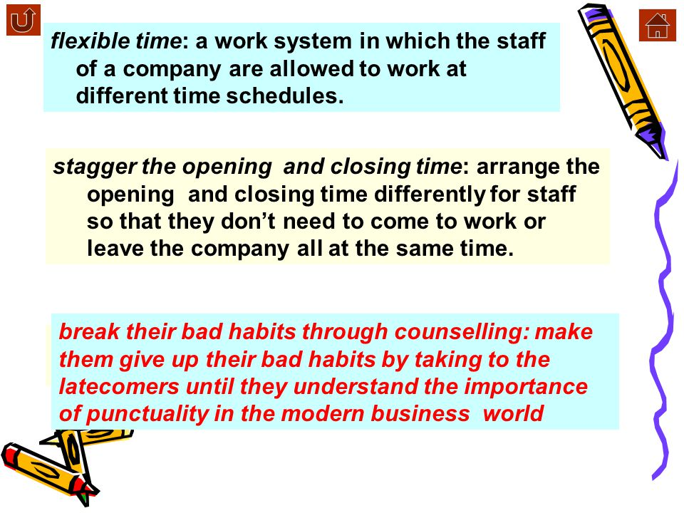 flexible time: a work system in which the staff of a company are allowed to work at different time schedules.