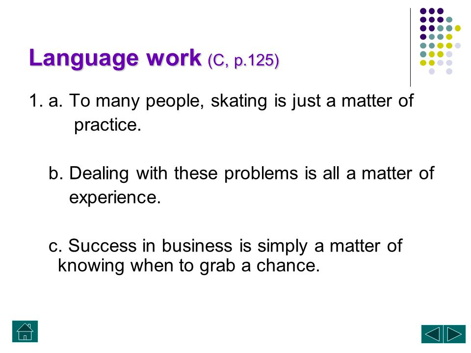 Language work (C, p.125) 1. a. To many people, skating is just a matter of. practice. b. Dealing with these problems is all a matter of.