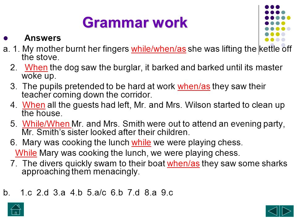 Grammar work Answers. a. 1. My mother burnt her fingers while/when/as she was lifting the kettle off the stove.