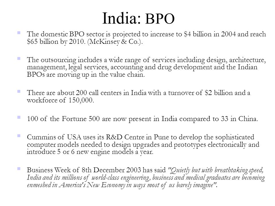 India: BPO The domestic BPO sector is projected to increase to $4 billion in 2004 and reach $65 billion by 2010. (McKinsey & Co.).