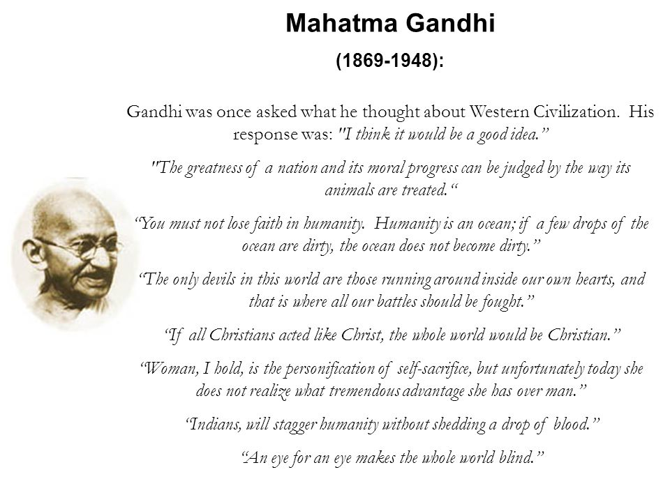 Mahatma Gandhi (1869-1948): Gandhi was once asked what he thought about Western Civilization. His response was: I think it would be a good idea.