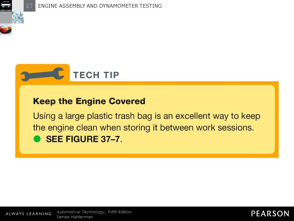 TECH TIP: Keep the Engine Covered Using a large plastic trash bag is an excellent way to keep the engine clean when storing it between work sessions. -SEE FIGURE 37–7 .
