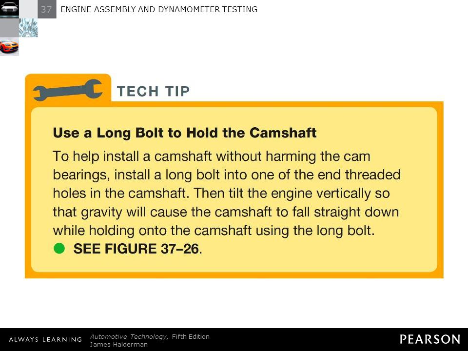 TECH TIP: Use a Long Bolt to Hold the Camshaft To help install a camshaft without harming the cam bearings, install a long bolt into one of the end threaded holes in the camshaft. Then tilt the engine vertically so that gravity will cause the camshaft to fall straight down while holding onto the camshaft using the long bolt. - SEE FIGURE 37–26 .