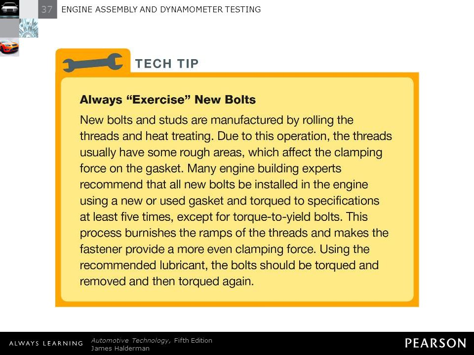 TECH TIP: Always Exercise New Bolts New bolts and studs are manufactured by rolling the threads and heat treating. Due to this operation, the threads usually have some rough areas, which affect the clamping force on the gasket. Many engine building experts recommend that all new bolts be installed in the engine using a new or used gasket and torqued to specifications at least five times, except for torque-to-yield bolts. This process burnishes the ramps of the threads and makes the fastener provide a more even clamping force. Using the recommended lubricant, the bolts should be torqued and removed and then torqued again.