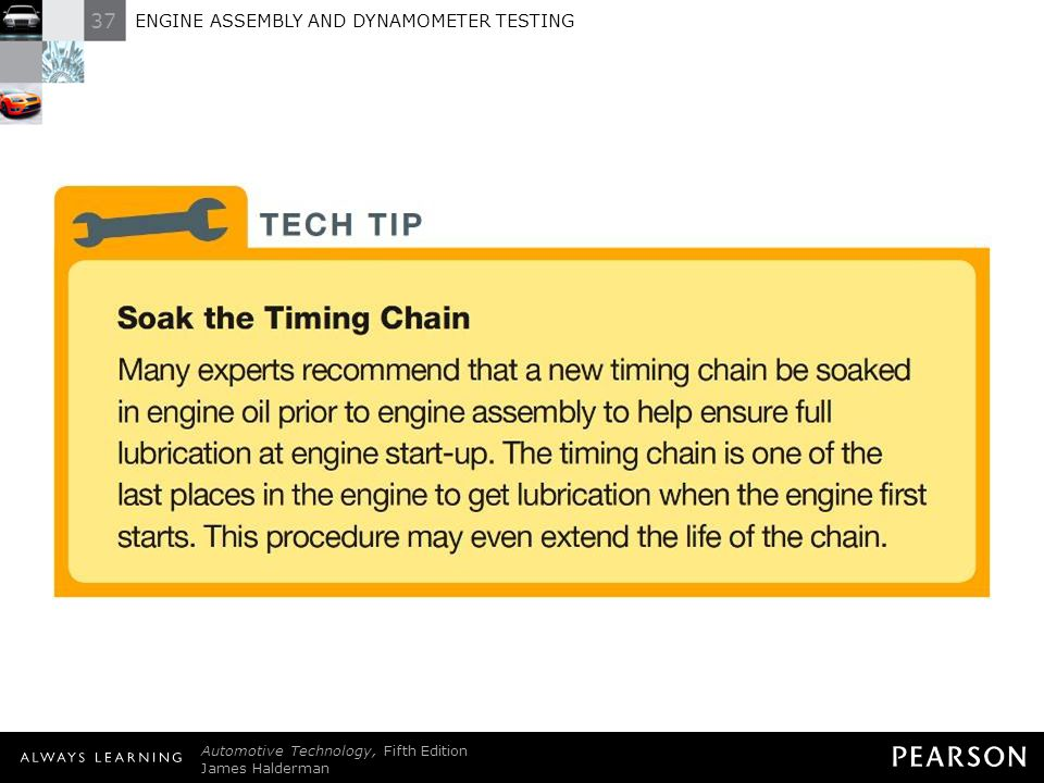 TECH TIP: Soak the Timing Chain Many experts recommend that a new timing chain be soaked in engine oil prior to engine assembly to help ensure full lubrication at engine start-up. The timing chain is one of the last places in the engine to get lubrication when the engine first starts. This procedure may even extend the life of the chain.