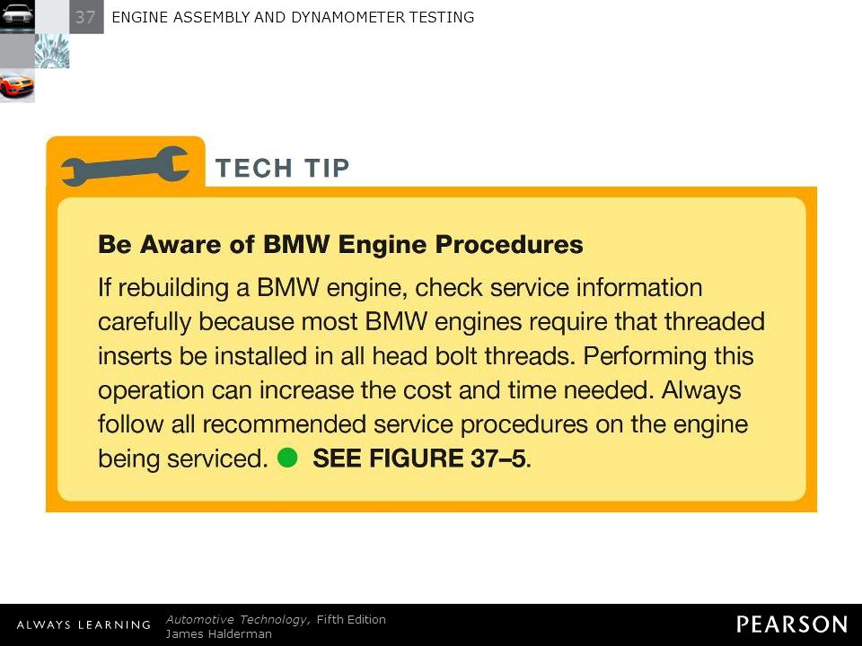 TECH TIP: Be Aware of BMW Engine Procedures If rebuilding a BMW engine, check service information carefully because most BMW engines require that threaded inserts be installed in all head bolt threads. Performing this operation can increase the cost and time needed. Always follow all recommended service procedures on the engine being serviced. - SEE FIGURE 37–5 .