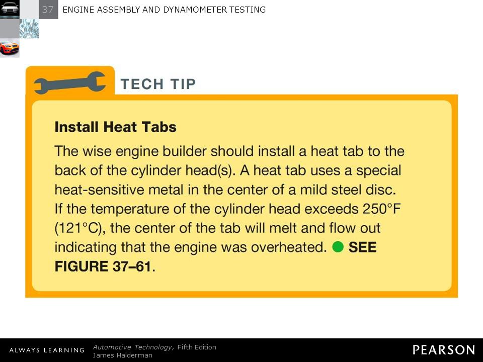 TECH TIP: Install Heat Tabs The wise engine builder should install a heat tab to the back of the cylinder head(s). A heat tab uses a special heat-sensitive metal in the center of a mild steel disc. If the temperature of the cylinder head exceeds 250°F (121°C), the center of the tab will melt and flow out indicating that the engine was overheated. - SEE FIGURE 37–61 .